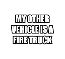 My Other Vehicle Is A Fire Truck Photographic Print