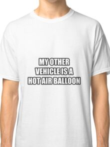 My Other Vehicle Is A Hot Air Balloon Classic T-Shirt