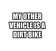 My Other Vehicle Is A Dirt Bike Photographic Print