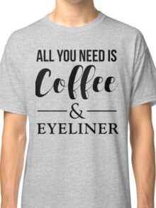All You Need Is Coffee & Eyeliner Classic T-Shirt