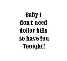 baby i dont need dollar bills to have fun tonight! Photographic Print