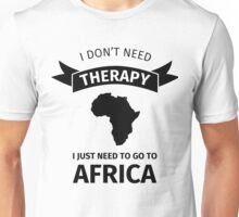 I don't need therapy I just need to go to africa Unisex T-Shirt