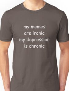 My memes are ironic, my depression is chronic Unisex T-Shirt