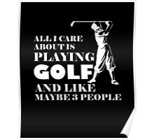 All I Care About Is Playing Golf And Like Maybe 3 People, Funny Golfier Quote Poster