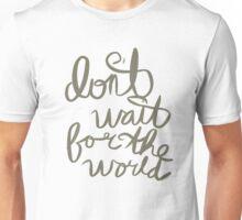 don't wait. Unisex T-Shirt