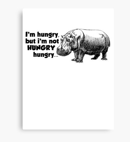 I'm hungry, but I'm not HUNGRY hungry Canvas Print