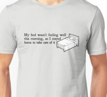 My bed wasn't feeling well this morning, so I stayed home to take care of it Unisex T-Shirt