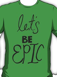 Let's Be Epic T-Shirt