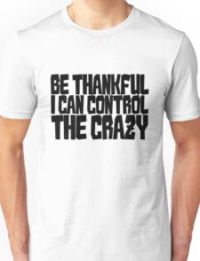 Be thankful I can control the crazy Unisex T-Shirt