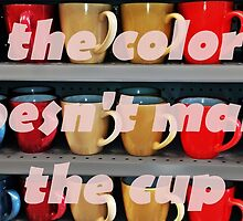The Color Doesn't Make The Cup by DeCalleVisaya