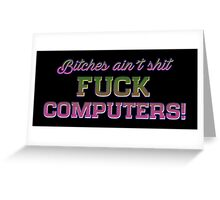 Bitches ain't shit - FUCK COMPUTERS! Greeting Card