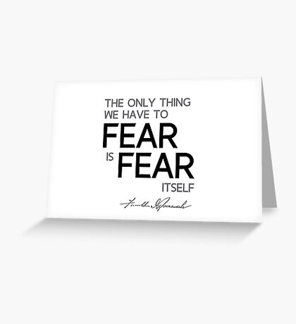 the only thing we have to fear is fear itself - franklin d. roosevelt Greeting Card