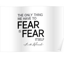 the only thing we have to fear is fear itself - franklin d. roosevelt Poster
