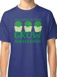 All i want to do is grow succulents Classic T-Shirt