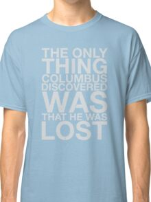 The Only Thing Columbus Discovered Classic T-Shirt
