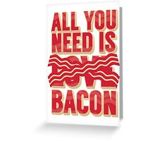 All you need is Bacon Greeting Card