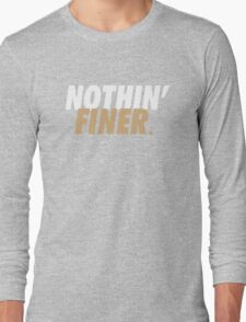 Nothin' Finer. Long Sleeve T-Shirt