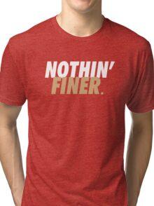 Nothin' Finer. Tri-blend T-Shirt