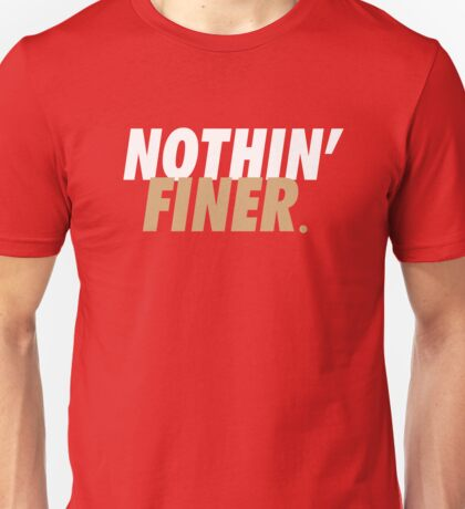 Nothin' Finer. Unisex T-Shirt