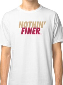 Nothin' Finer. Classic T-Shirt