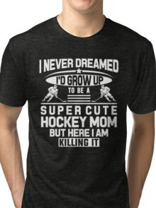 I Never Dreamed I'd Grow Up To Be A Super Cute Hockey Mom But Here I Am Killing It Tri-blend T-Shirt
