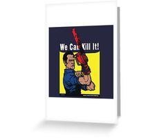 We Can Kill It! Greeting Card