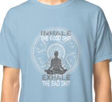 Inhale The Good Shit Exhale The Bad Shit Classic T-Shirt