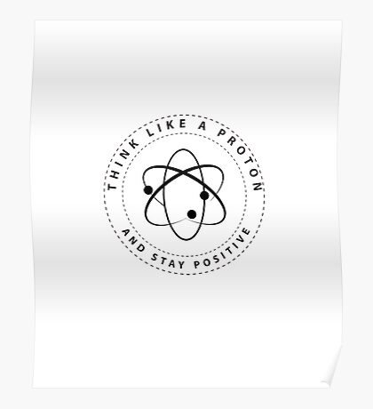 Think Like A Proton And Stay Positive Science Poster