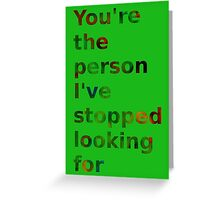 You're the person I've stopped looking for Greeting Card