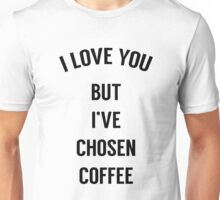 I Love You But I've Chosen Coffee Unisex T-Shirt