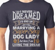 Dog Lady - I Never Dreamed I'd End Up Marrying A Super Sexy Unisex T-Shirt