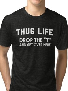 "Thug Life. Drop the ""T"" and get over here Tri-blend T-Shirt"