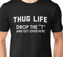 "Thug Life. Drop the ""T"" and get over here Unisex T-Shirt"