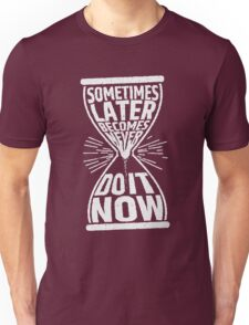 Sometimes later becomes never do it now Unisex T-Shirt