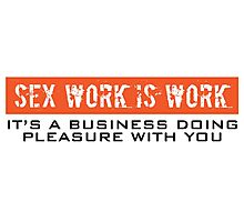 Funny 'Sex Work is Work, It's a Business Doing Pleasure With You' T-Shirt Photographic Print