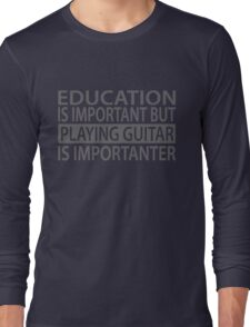 Education is important but playing guitar is importanter Long Sleeve T-Shirt