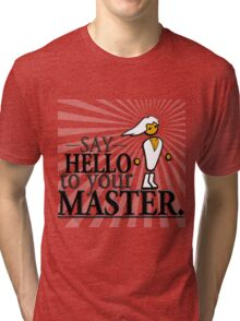 Say HELLO to your MASTER. -Clear- Tri-blend T-Shirt