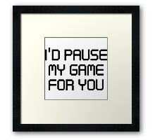 I'd pause my game for you Framed Print