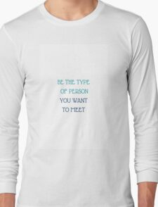 BE THE TYPE OF PERSON YOU WANT TO MEET Long Sleeve T-Shirt