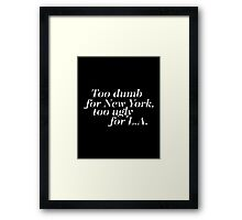 Too dumb for New York Too ugly for L A Framed Print