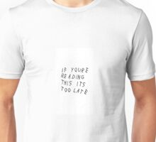 if youre reading this its too late Unisex T-Shirt