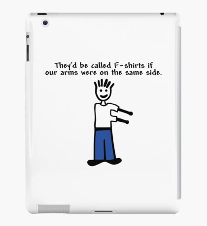 They'd be called F-shirts if our arms were on the same side. iPad Case/Skin