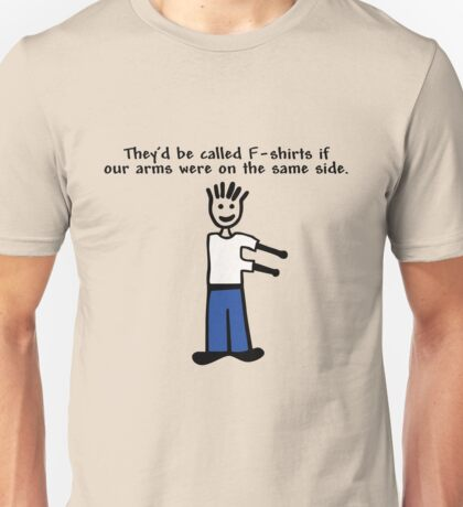 They'd be called F-shirts if our arms were on the same side. Unisex T-Shirt
