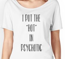 I Put The Hot In Psychotic T-Shirt Top Fangirl Fashion Fresh Women's Relaxed Fit T-Shirt