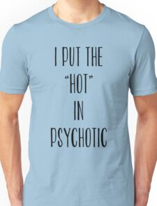 I Put The Hot In Psychotic T-Shirt Top Fangirl Fashion Fresh Unisex T-Shirt