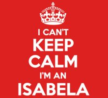 I can't keep calm, Im an ISABELA by icant
