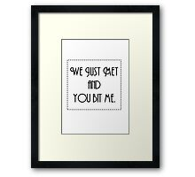 We just met and you bit me.  Framed Print