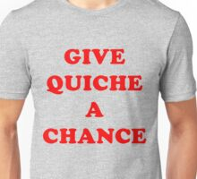 All We Are Saying Is Give Quiche A Chance Unisex T-Shirt