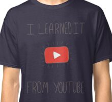 I learned it from YouTube Classic T-Shirt