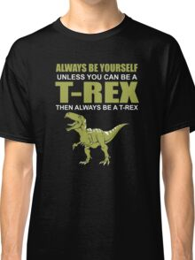 Always Be Yourself Unless You Can Be A T-Rex Funny Dinosaur Love Classic T-Shirt